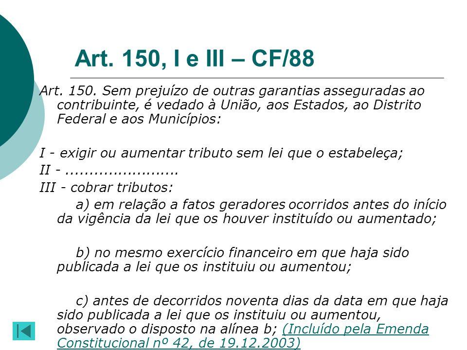 Art. 150, I e III – CF/88 Art. 150. Sem prejuízo de outras garantias asseguradas ao contribuinte, é vedado à União, aos Estados, ao Distrito Federal e