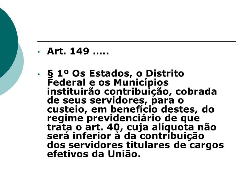 Art. 149 ….. § 1º Os Estados, o Distrito Federal e os Municípios instituirão contribuição, cobrada de seus servidores, para o custeio, em benefício de