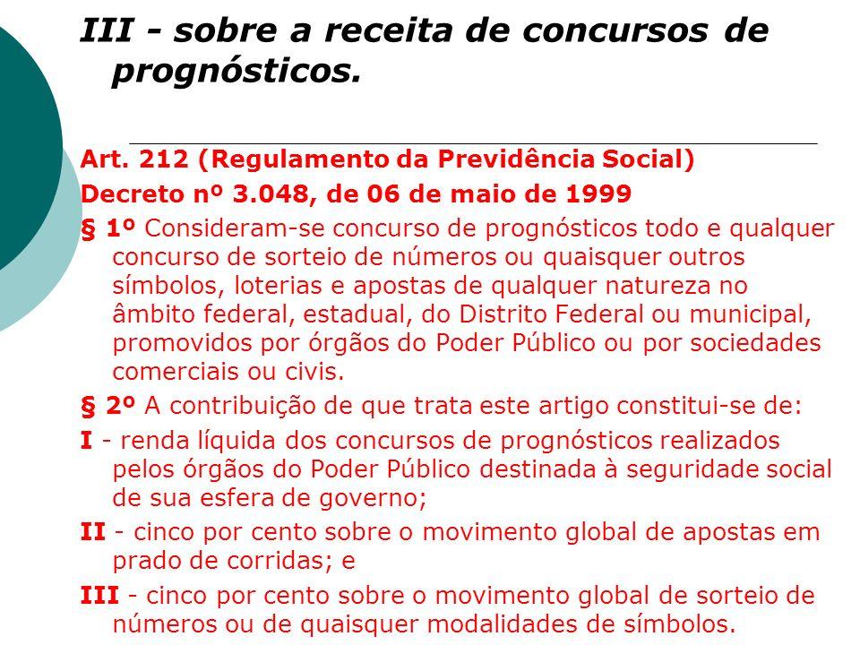 III - sobre a receita de concursos de prognósticos. Art. 212 (Regulamento da Previdência Social) Decreto nº 3.048, de 06 de maio de 1999 § 1º Consider