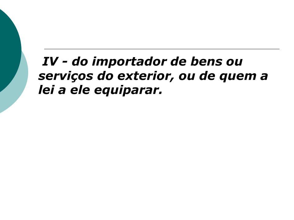 IV - do importador de bens ou serviços do exterior, ou de quem a lei a ele equiparar.