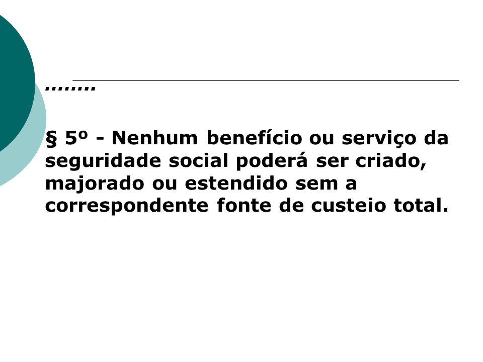 …….. § 5º - Nenhum benefício ou serviço da seguridade social poderá ser criado, majorado ou estendido sem a correspondente fonte de custeio total.