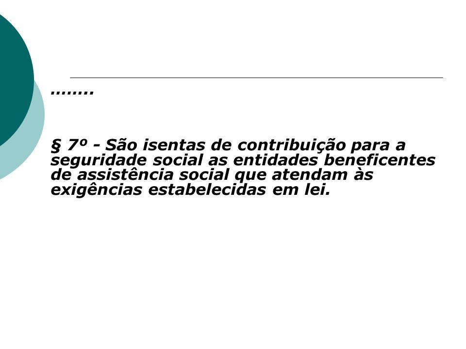 …….. § 7º - São isentas de contribuição para a seguridade social as entidades beneficentes de assistência social que atendam às exigências estabelecid