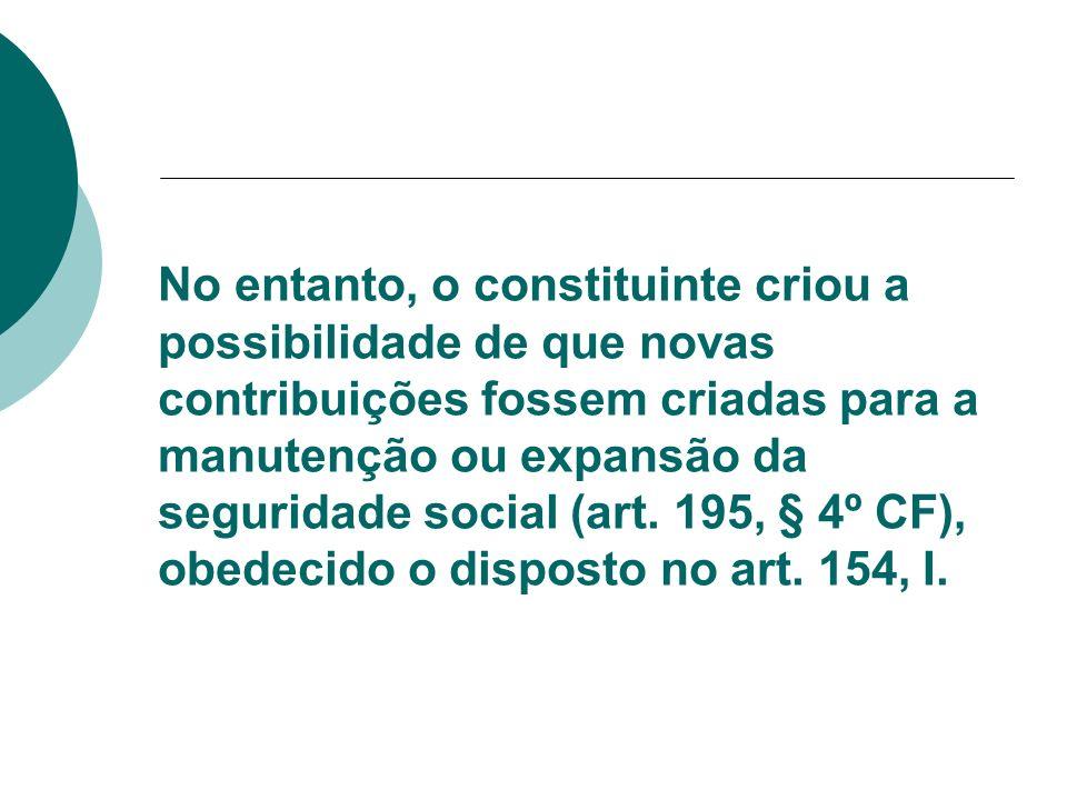 No entanto, o constituinte criou a possibilidade de que novas contribuições fossem criadas para a manutenção ou expansão da seguridade social (art. 19
