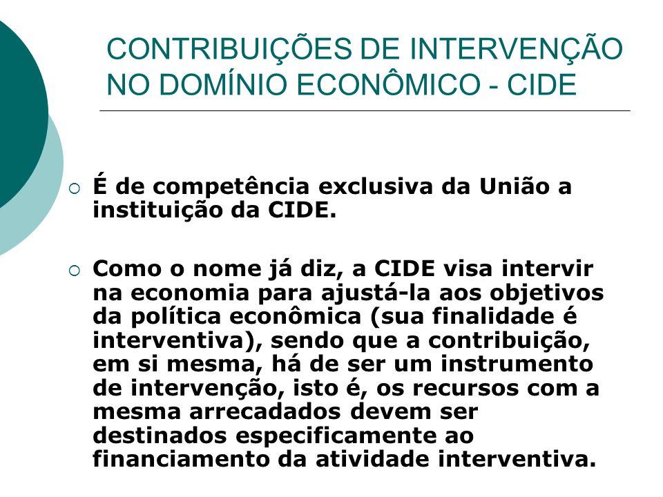 CONTRIBUIÇÕES DE INTERVENÇÃO NO DOMÍNIO ECONÔMICO - CIDE É de competência exclusiva da União a instituição da CIDE. Como o nome já diz, a CIDE visa in