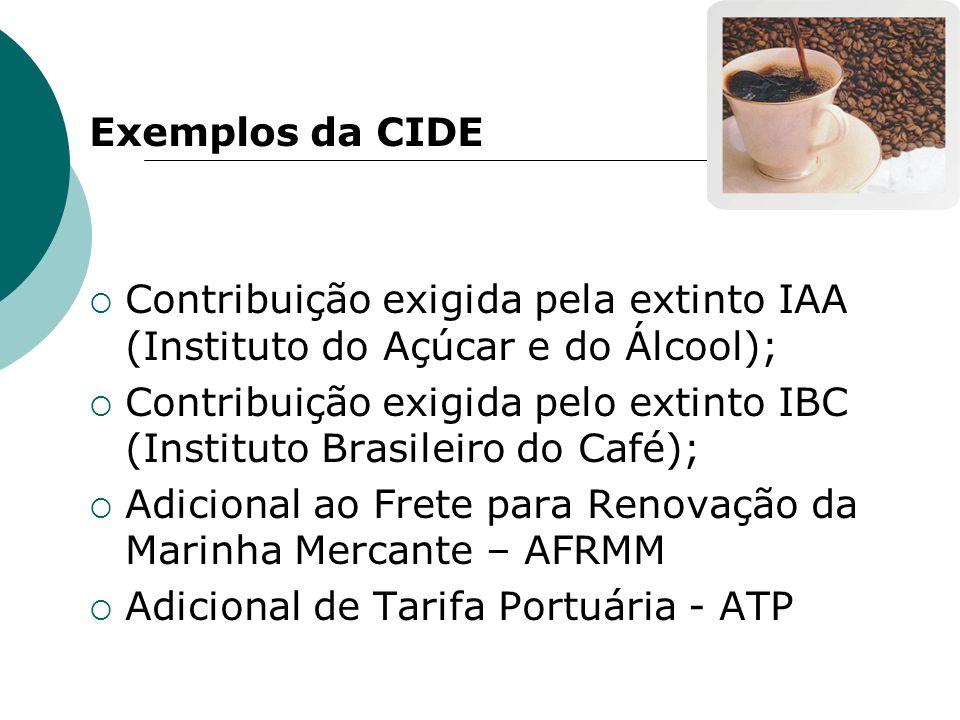Exemplos da CIDE Contribuição exigida pela extinto IAA (Instituto do Açúcar e do Álcool); Contribuição exigida pelo extinto IBC (Instituto Brasileiro