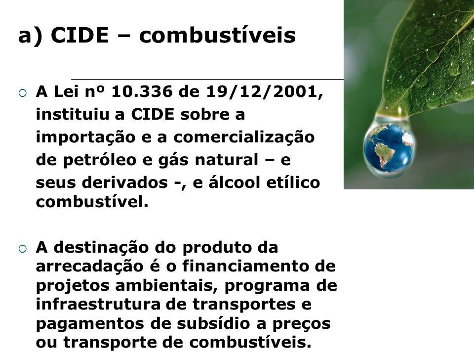 a) CIDE – combustíveis A Lei nº 10.336 de 19/12/2001, instituiu a CIDE sobre a importação e a comercialização de petróleo e gás natural – e seus deriv
