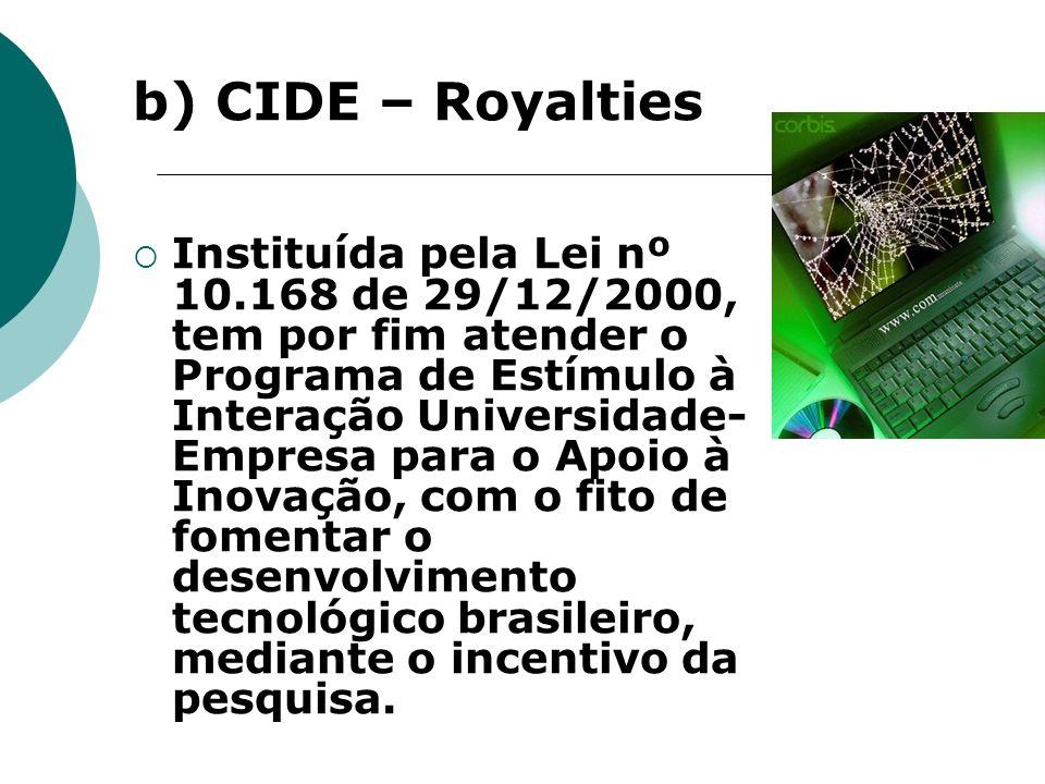 b) CIDE – Royalties Instituída pela Lei nº 10.168 de 29/12/2000, tem por fim atender o Programa de Estímulo à Interação Universidade- Empresa para o A