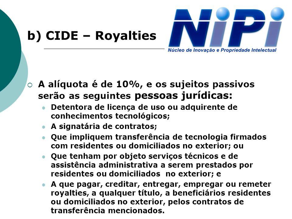 b) CIDE – Royalties A alíquota é de 10%, e os sujeitos passivos serão as seguintes pessoas jurídicas: Detentora de licença de uso ou adquirente de con