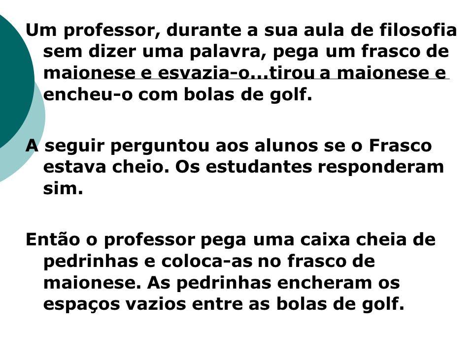Um professor, durante a sua aula de filosofia sem dizer uma palavra, pega um frasco de maionese e esvazia-o...tirou a maionese e encheu-o com bolas de