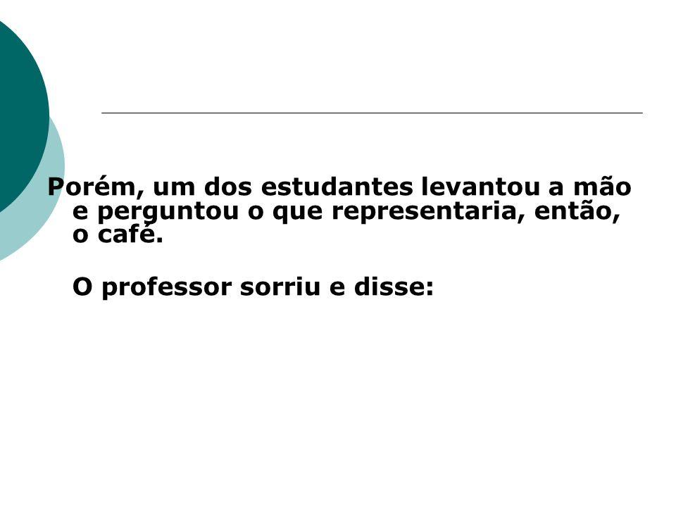Porém, um dos estudantes levantou a mão e perguntou o que representaria, então, o café. O professor sorriu e disse: