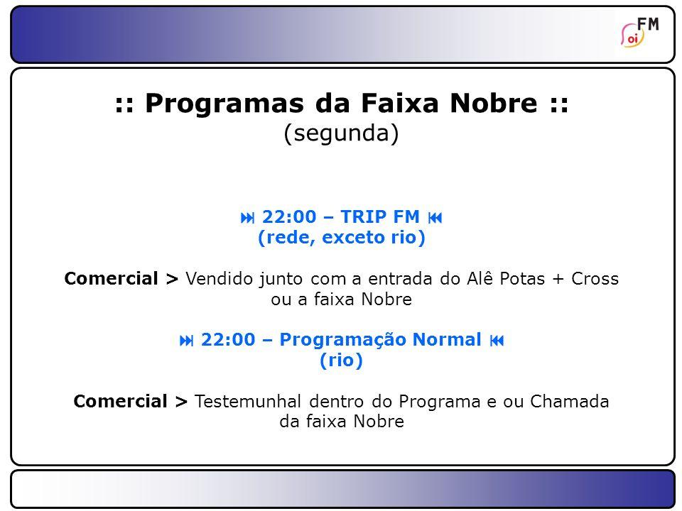 17 :: Programas da Faixa Nobre :: (terça) 22:00 – Ronca Ronca (toda a rede) Comercial > Com a participação dele como colunista + Evento ou Faixa Nobre
