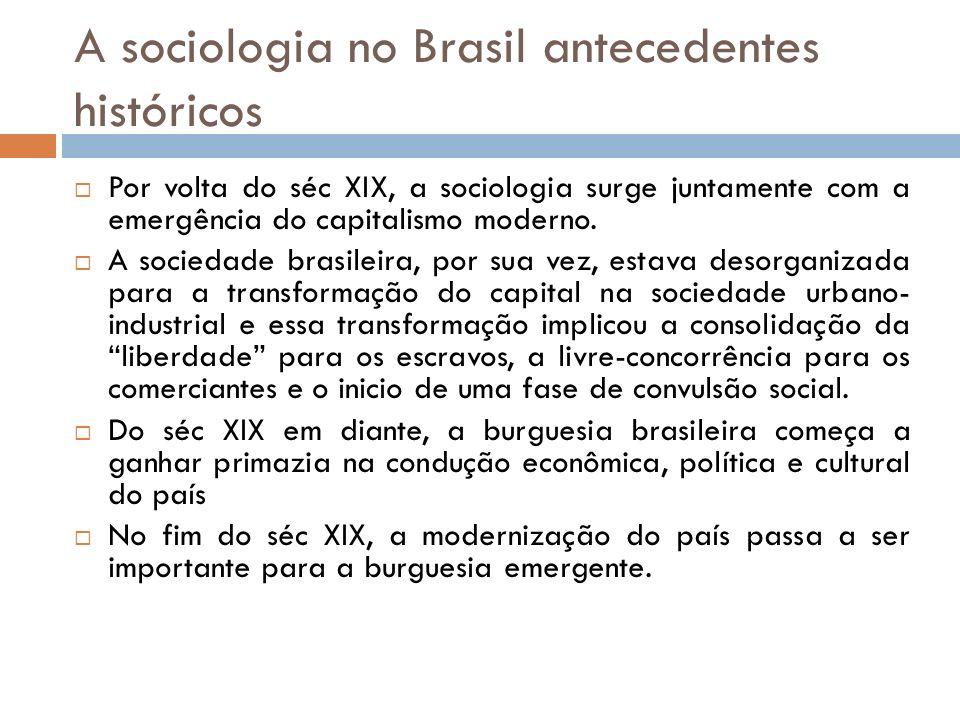 A sociologia no Brasil antecedentes históricos Por volta do séc XIX, a sociologia surge juntamente com a emergência do capitalismo moderno. A sociedad