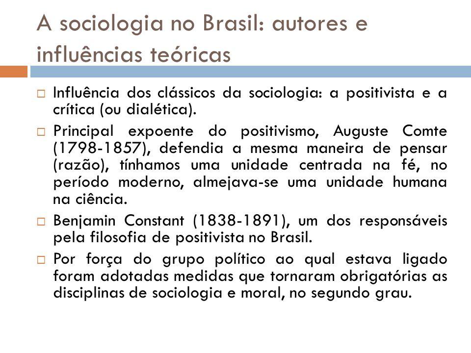 A sociologia no Brasil: autores e influências teóricas Influência dos clássicos da sociologia: a positivista e a crítica (ou dialética). Principal exp