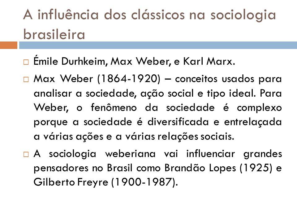 A influência dos clássicos na sociologia brasileira Émile Durhkeim, Max Weber, e Karl Marx. Max Weber (1864-1920) – conceitos usados para analisar a s