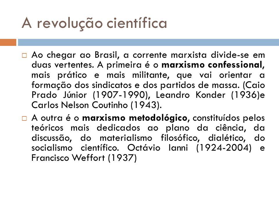 A revolução científica Ao chegar ao Brasil, a corrente marxista divide-se em duas vertentes. A primeira é o marxismo confessional, mais prático e mais