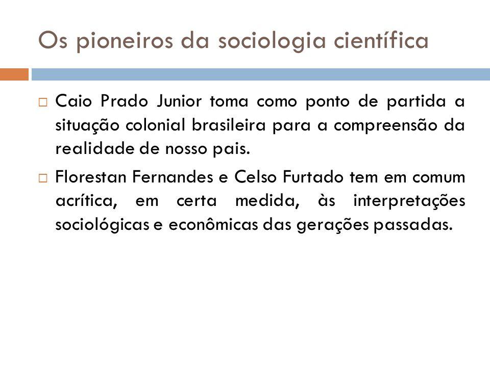 Os pioneiros da sociologia científica Caio Prado Junior toma como ponto de partida a situação colonial brasileira para a compreensão da realidade de n