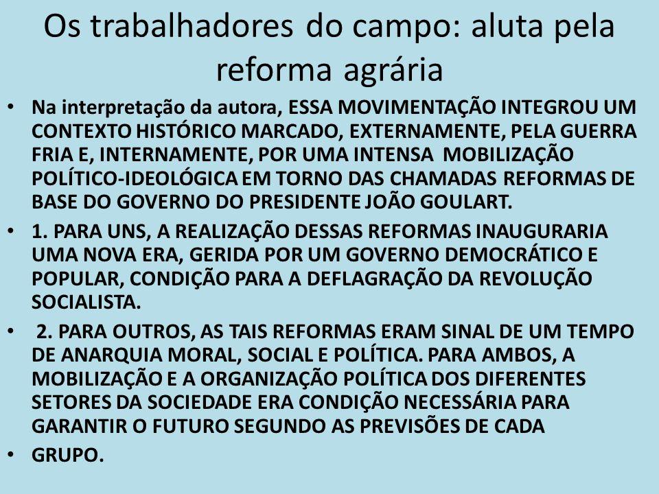 Os trabalhadores do campo: aluta pela reforma agrária Na interpretação da autora, ESSA MOVIMENTAÇÃO INTEGROU UM CONTEXTO HISTÓRICO MARCADO, EXTERNAMEN