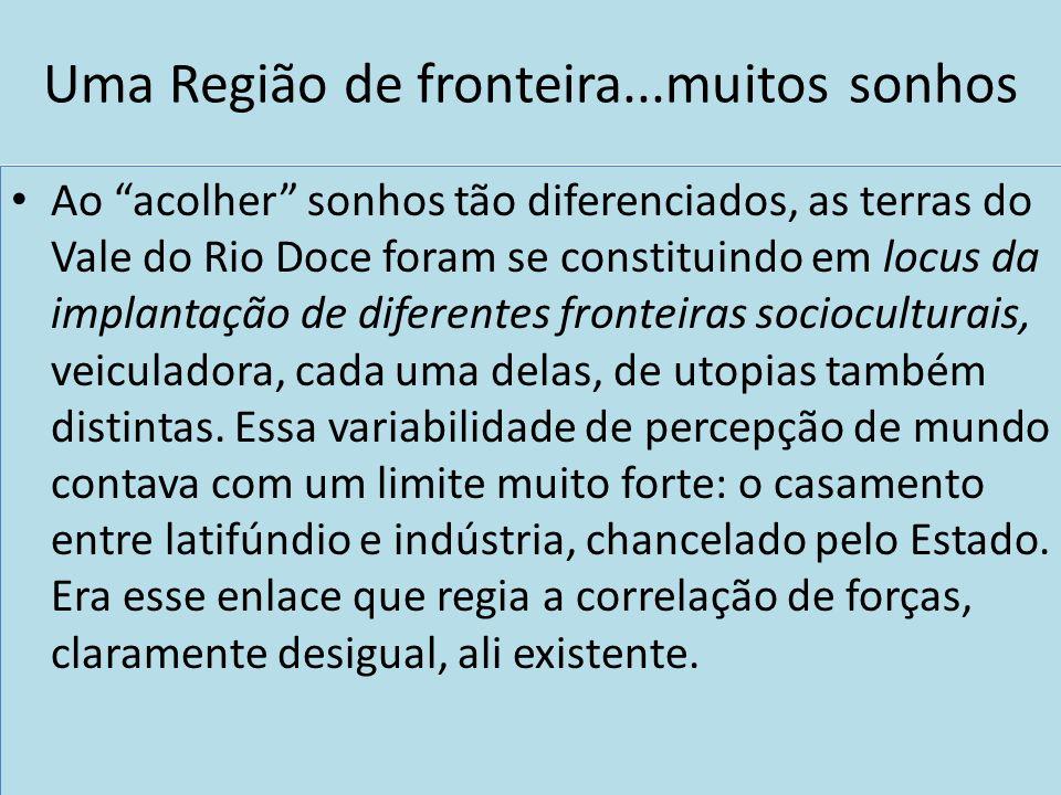 Uma Região de fronteira...muitos sonhos Ao acolher sonhos tão diferenciados, as terras do Vale do Rio Doce foram se constituindo em locus da implantaç