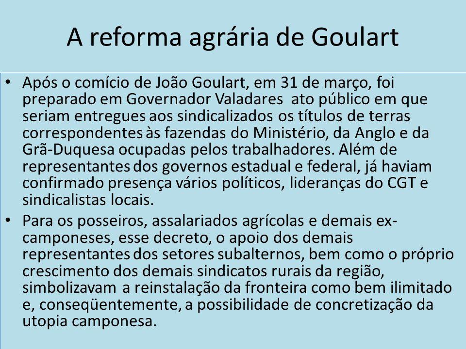 A reforma agrária de Goulart Após o comício de João Goulart, em 31 de março, foi preparado em Governador Valadares ato público em que seriam entregues