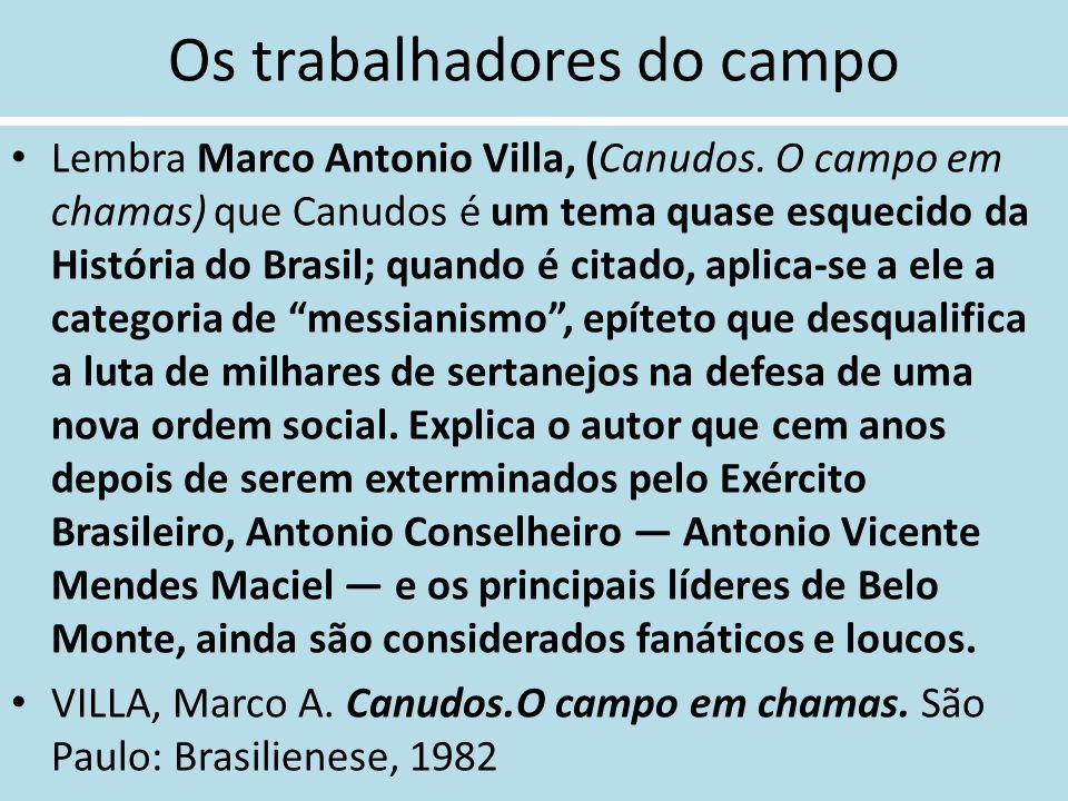 Os trabalhadores do campo Lembra Marco Antonio Villa, (Canudos. O campo em chamas) que Canudos é um tema quase esquecido da História do Brasil; quando