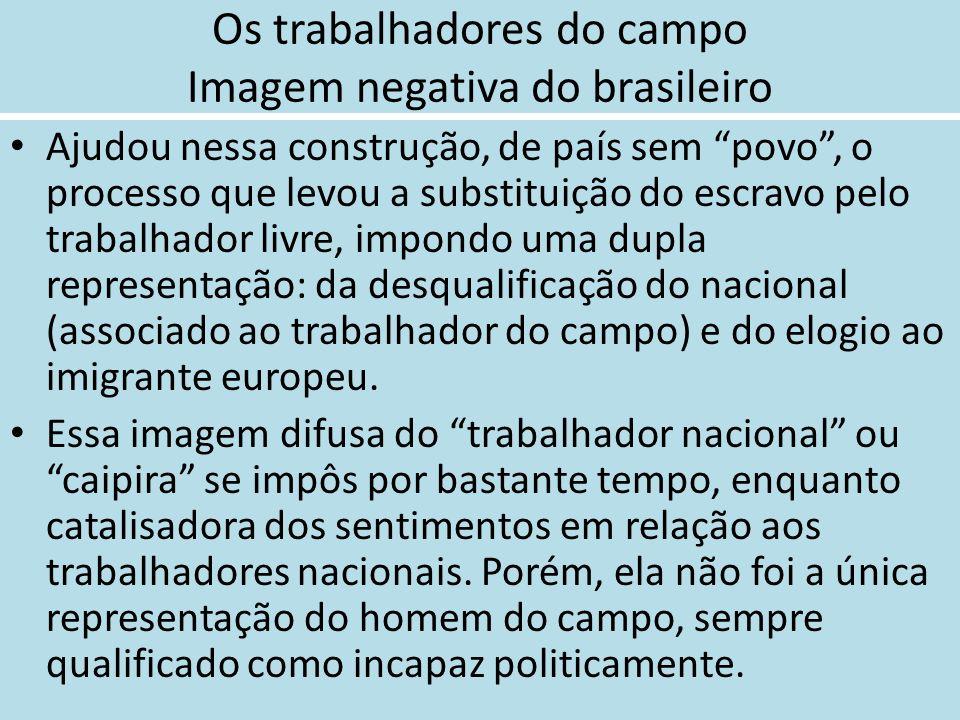 Os trabalhadores do campo Imagem negativa do brasileiro Ajudou nessa construção, de país sem povo, o processo que levou a substituição do escravo pelo