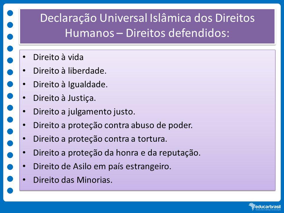 Declaração Universal Islâmica dos Direitos Humanos – Direitos defendidos: Direito à vida Direito à liberdade. Direito à Igualdade. Direito à Justiça.