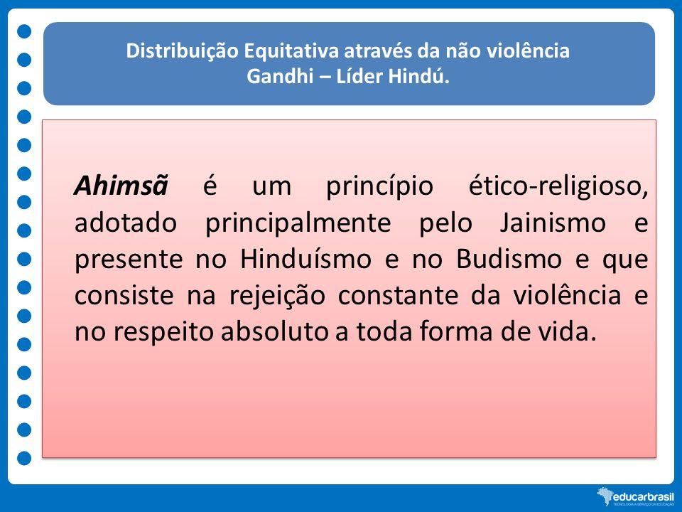 Distribuição Equitativa através da não violência Gandhi – Líder Hindú. Ahimsã é um princípio ético-religioso, adotado principalmente pelo Jainismo e p