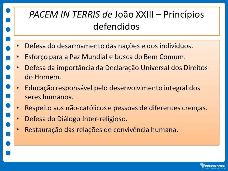PACEM IN TERRIS de João XXIII – Princípios defendidos Defesa do desarmamento das nações e dos indivíduos. Esforço para a Paz Mundial e busca do Bem Co