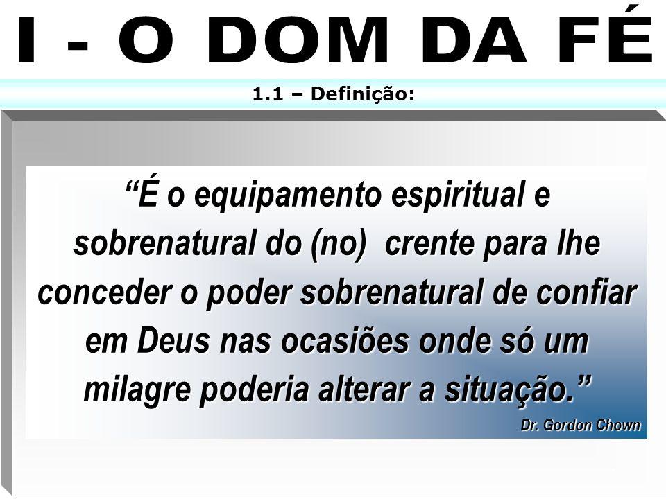 1.2 – A distinção entre o dom da fé e a fé natural: Fé Natural Dom Da Fé Todos possuem É limitada Alguns possuem É ilimitada Se atrapalha diante dos problemas Abre as portas do paraíso