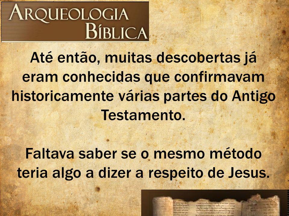 Até então, muitas descobertas já eram conhecidas que confirmavam historicamente várias partes do Antigo Testamento. Faltava saber se o mesmo método te