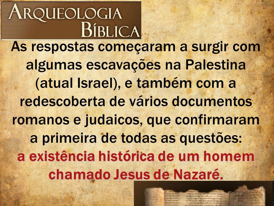 As respostas começaram a surgir com algumas escavações na Palestina (atual Israel), e também com a redescoberta de vários documentos romanos e judaico