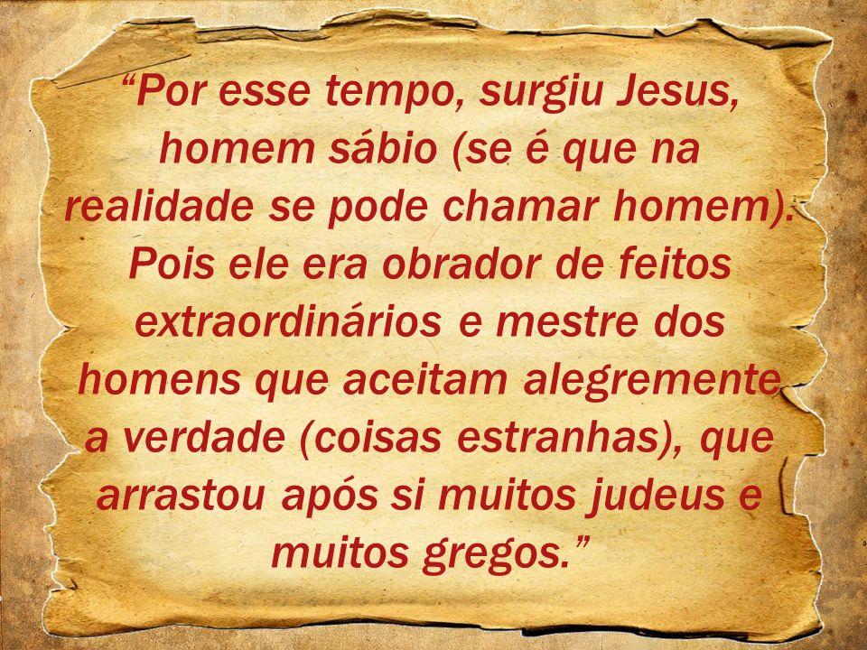 Por esse tempo, surgiu Jesus, homem sábio (se é que na realidade se pode chamar homem). Pois ele era obrador de feitos extraordinários e mestre dos ho