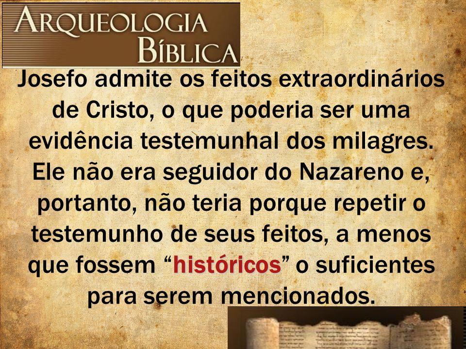 históricos Josefo admite os feitos extraordinários de Cristo, o que poderia ser uma evidência testemunhal dos milagres. Ele não era seguidor do Nazare