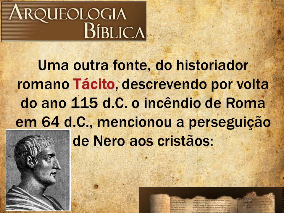Tácito Uma outra fonte, do historiador romano Tácito, descrevendo por volta do ano 115 d.C. o incêndio de Roma em 64 d.C., mencionou a perseguição de