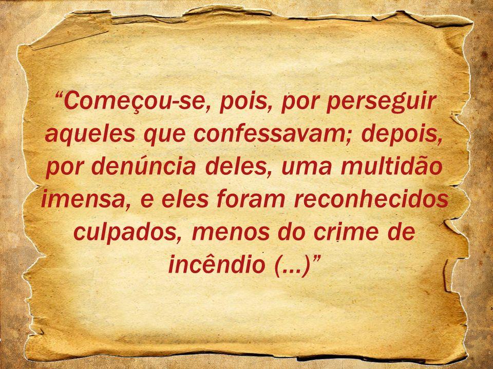 Começou-se, pois, por perseguir aqueles que confessavam; depois, por denúncia deles, uma multidão imensa, e eles foram reconhecidos culpados, menos do