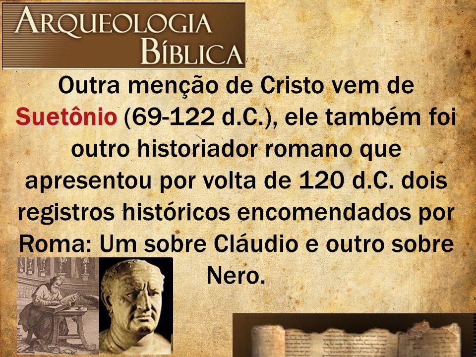 Suetônio Outra menção de Cristo vem de Suetônio (69-122 d.C.), ele também foi outro historiador romano que apresentou por volta de 120 d.C. dois regis