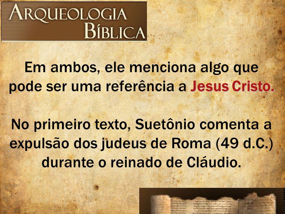 Jesus Cristo. Em ambos, ele menciona algo que pode ser uma referência a Jesus Cristo. No primeiro texto, Suetônio comenta a expulsão dos judeus de Rom