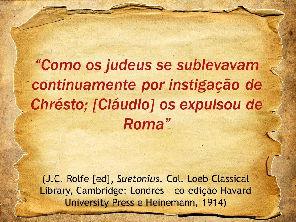 Como os judeus se sublevavam continuamente por instigação de Chrésto; [Cláudio] os expulsou de Roma (J.C. Rolfe [ed], Suetonius. Col. Loeb Classical L