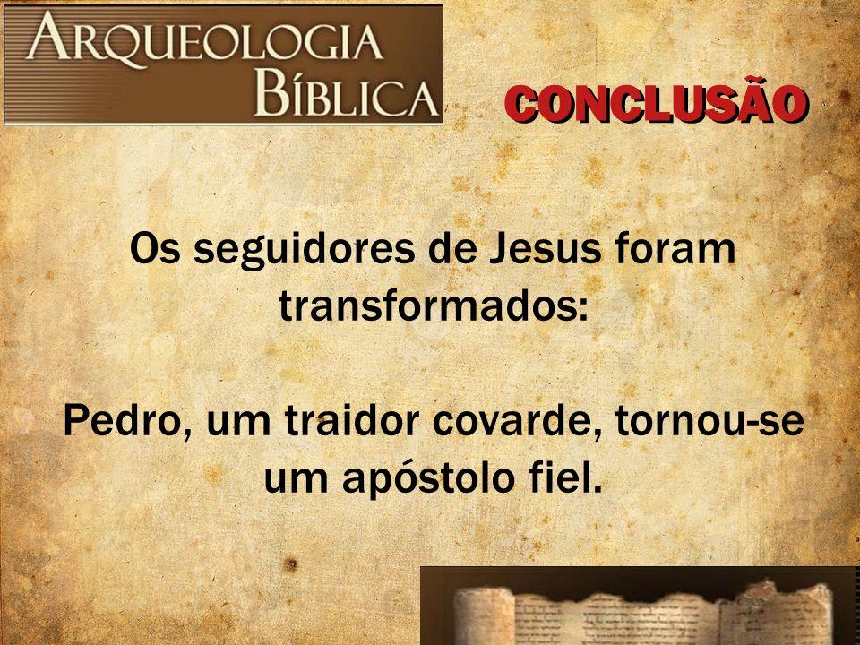 Os seguidores de Jesus foram transformados: Pedro, um traidor covarde, tornou-se um apóstolo fiel. CONCLUSÃO