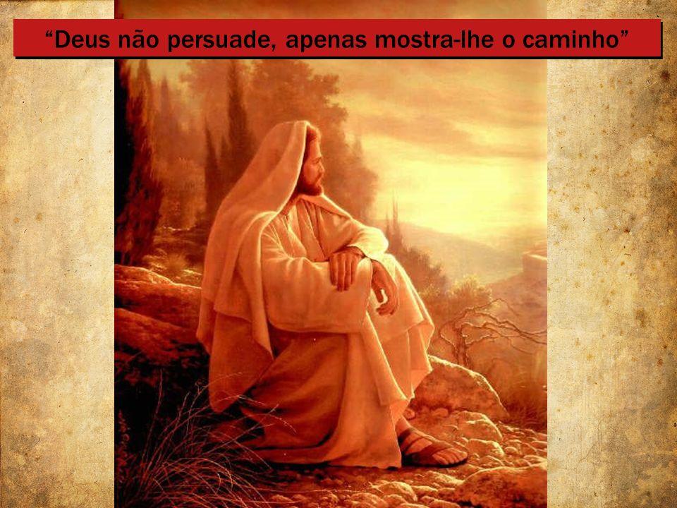 Deus não persuade, apenas mostra-lhe o caminho