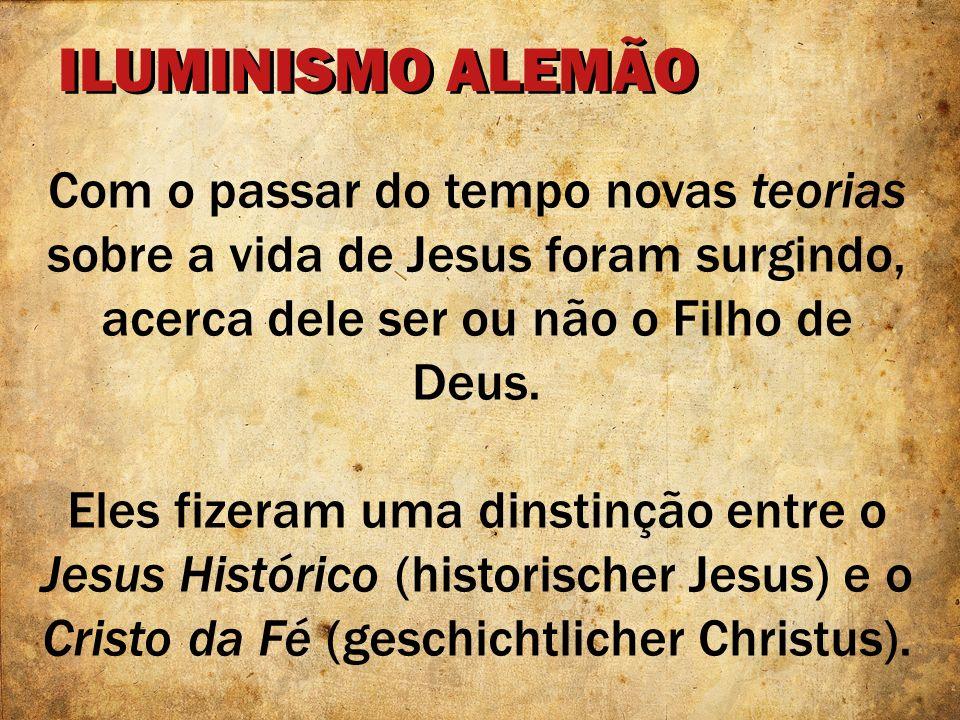 ILUMINISMO ALEMÃO Com o passar do tempo novas teorias sobre a vida de Jesus foram surgindo, acerca dele ser ou não o Filho de Deus. Eles fizeram uma d