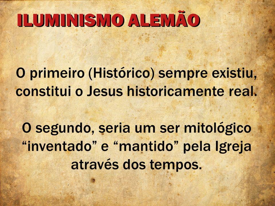 ILUMINISMO ALEMÃO O primeiro (Histórico) sempre existiu, constitui o Jesus historicamente real. O segundo, seria um ser mitológico inventado e mantido