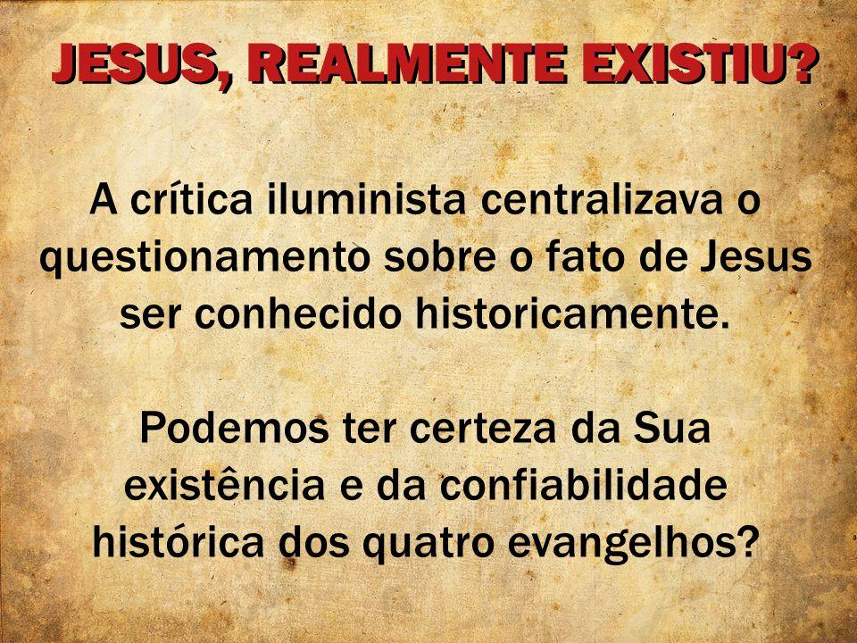JESUS, REALMENTE EXISTIU? A crítica iluminista centralizava o questionamento sobre o fato de Jesus ser conhecido historicamente. Podemos ter certeza d