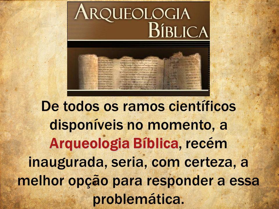 Arqueologia Bíblica De todos os ramos científicos disponíveis no momento, a Arqueologia Bíblica, recém inaugurada, seria, com certeza, a melhor opção