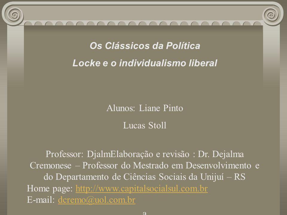 Os Clássicos da Política Locke e o individualismo liberal Alunos: Liane Pinto Lucas Stoll Professor: DjalmElaboração e revisão : Dr. Dejalma Cremonese