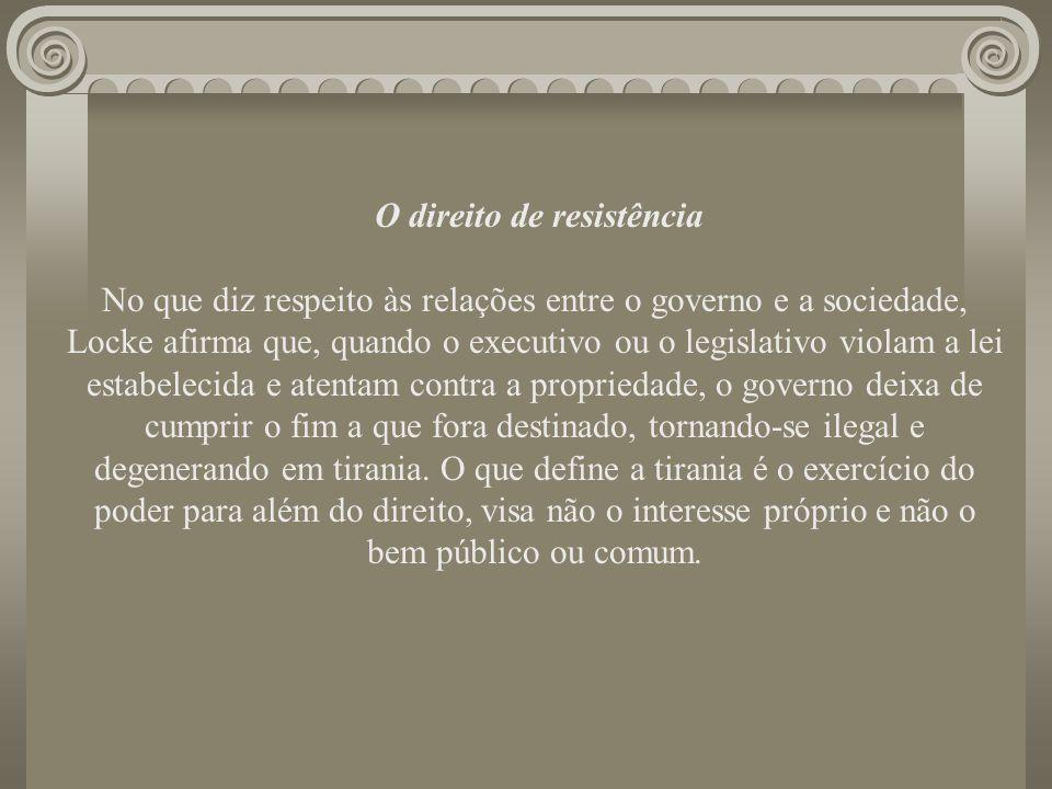 O direito de resistência No que diz respeito às relações entre o governo e a sociedade, Locke afirma que, quando o executivo ou o legislativo violam a