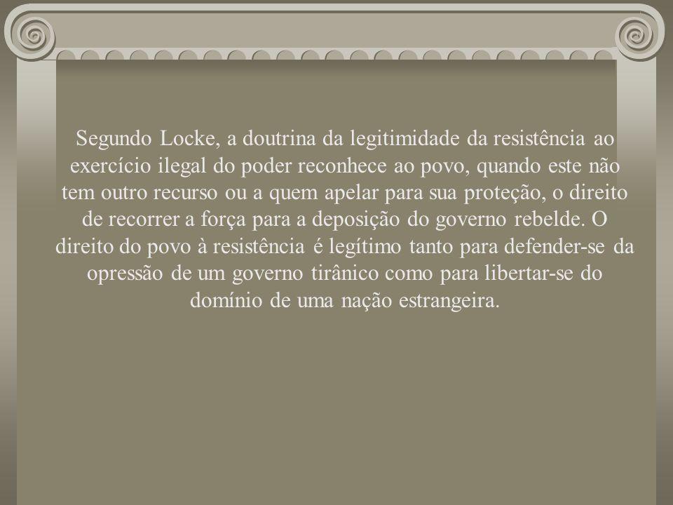Segundo Locke, a doutrina da legitimidade da resistência ao exercício ilegal do poder reconhece ao povo, quando este não tem outro recurso ou a quem a