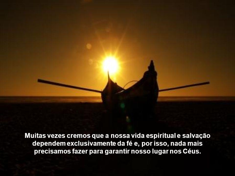 Muitas vezes cremos que a nossa vida espiritual e salvação dependem exclusivamente da fé e, por isso, nada mais precisamos fazer para garantir nosso lugar nos Céus.