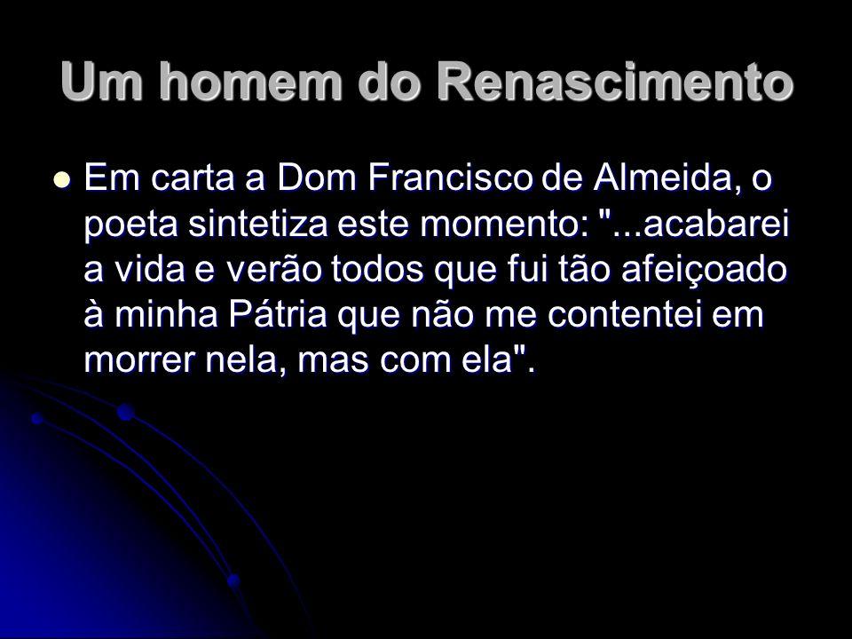 Um homem do Renascimento Em carta a Dom Francisco de Almeida, o poeta sintetiza este momento: