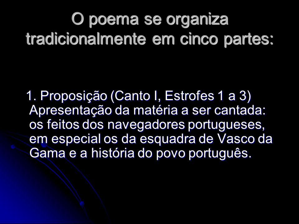 O poema se organiza tradicionalmente em cinco partes: O poema se organiza tradicionalmente em cinco partes: 1. Proposição (Canto I, Estrofes 1 a 3) Ap